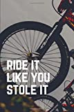 Ride It Like You Stole It: 6 x 9 Journal / Notebook / Diary / Log Book for BMX, Bicycle Motorcross, Mountain, Bike, Cycling, Racing Enthusiasts