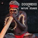 Didgeridoo with Nature Sounds - Didgeridoo Sounds and Sounds of Nature Didjeridu for Relaxation Meditation, Deep Sleep, Studying, Healing Massage, Spa, Sound Therapy, Chakra Balancing, Baby Sleep and Yoga