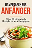 Dampfgaren für Anfänger: Garen wie ein Profi - Das Dampfgaren Kochbuch mit himmlischen Rezepten für jeden Anlass