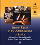Human Rights In The Administration Of Justice: A Manual On Human Rights For Judges, Presecutors And Lawyers: A Manual on Human Rights for Judges. and Lawyers (Professional Training, Band 9)