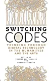 Switching Codes: Thinking Through Digital Technology In The Humanities And The Arts