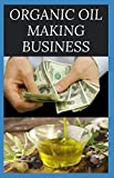 ORGANIC OIL MAKING BUSINESS: Easy Guide On How To Start Up An Organic Oil Production Business with Small Cash And Make Big Profit