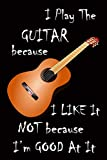 I Play The Guitar Because I Like It Not Because I'm Good At It: Funny Guitar Quote Notebook Workbook Journal Diary to write in - acoustic