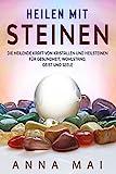 Heilen mit Steinen: Die heilende Kraft von Kristallen und Heilsteinen für Gesundheit, Wohlstand, Geist und Seele