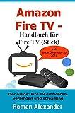 Amazon Fire TV – Handbuch für Fire TV (Stick): Der Guide: Fire TV einrichten, verbinden, und streaming (Smart Home System 6)
