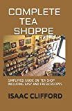COMPLETE TEA SHOPPE: SIMPLIFIED GUIDE ON TEA SHOP INCLUDING EASY AND FRESH RECIPES