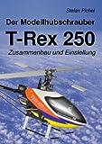 Der Modellhubschrauber T-Rex 250: Zusammenbau und Einstellung