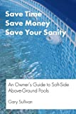 Save Time, Save Money, Save your Sanity: An Owner?s Guide to Soft-Side Above Ground Pools