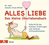 Alles Liebe - Das kleine Überlebensbuch: Soforthilfe bei Kummer, Kränkungen und weiteren Unfreundlichkeiten