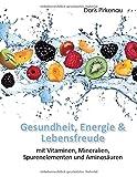Gesundheit, Energie & Lebensfreude: mit Vitaminen, Mineralstoffen, Spurenelementen und Aminosäuren: mit Vitaminen, Mineralstoffen, Spurenelementen und Aminosuren