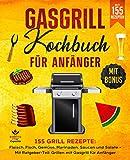 Gasgrill Kochbuch für Anfänger: 155 Grill Rezepte: Fleisch, Fisch, Gemüse, Marinaden, Saucen und Salate – Mit Ratgeber-Teil: Grillen mit Gasgrill für Anfänger