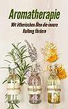 Aromatherapie: Mit ätherischen Ölen die innere Heilung fördern