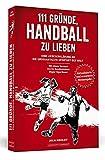 111 Gründe, Handball zu lieben: Eine Liebeserklärung an die großartigste Sportart der Welt.   Aktualisierte und erweiterte Neuausgabe