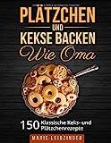 Plätzchen und Kekse backen wie Oma: 150 klassische Plätzchen- und Keksrezepte (Weihnachtsplätzchen und Weihnachtskekse)