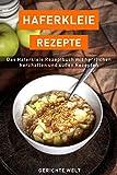 Haferkleie Rezepte: Das Haferkleie Rezeptbuch mit herrlichen herzhaften und süßen Rezepten