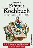 ERFURTER KOCHBUCH für die bürgerliche Küche 1: Mit Rezepturen aus Thüringen. 260 Rezepte