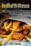 Heißluftfritteuse: Rezepte für leckere Gerichte mit Heißluftfritteusen! Pflege, Instandhaltung und Experten-Tipps zum Thema frittieren OHNE Fett (inkl. 50 leckerer Rezepte)