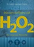 Wasserstoffperoxid: Das vergessene Heilmittel (Wasserstoffperoxid / Das vergessene Heilmittel)