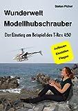 Wunderwelt Modellhubschrauber: Der Einstieg am Beispiel des T-Rex 450