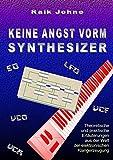 Keine Angst vorm Synthesizer: Theoretische und praktische Erläuterungen aus der Welt der elektronischen Klangerzeugung