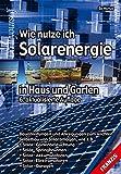 Wie nutze ich Solarenergie in Haus und Garten: Bauanleitungen und Anregungen zum leichten Selbstbau von Solaranlagen (DO IT!)