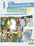 Das Wasserspiele-Bastelbuch: Über 35 Gute-Laune-Ideen für Wasserratten
